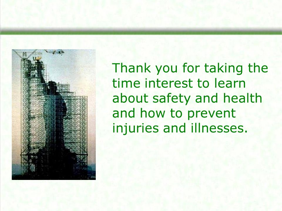 Thank you for taking the time interest to learn about safety and health and how to prevent injuries and illnesses.