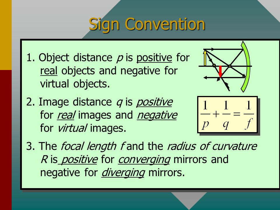 Sign Convention 1. Object distance p is positive for real objects and negative for virtual objects.