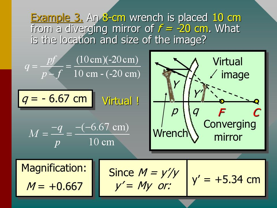 Example 3. An 8-cm wrench is placed 10 cm from a diverging mirror of f = -20 cm. What is the location and size of the image