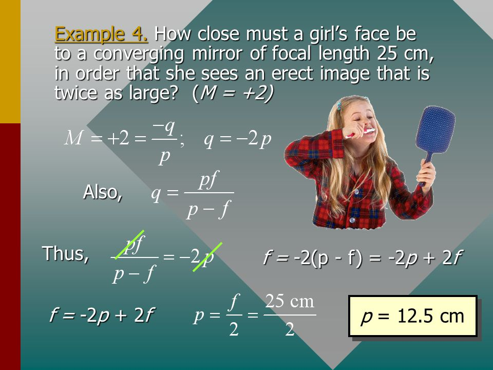 Example 4. How close must a girl's face be to a converging mirror of focal length 25 cm, in order that she sees an erect image that is twice as large (M = +2)