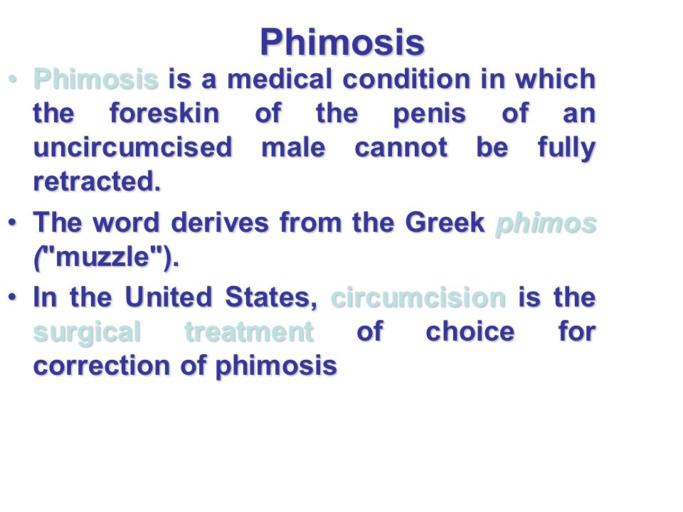 Phimosis Phimosis is a medical condition in which the foreskin of the penis of an uncircumcised male cannot be fully retracted.