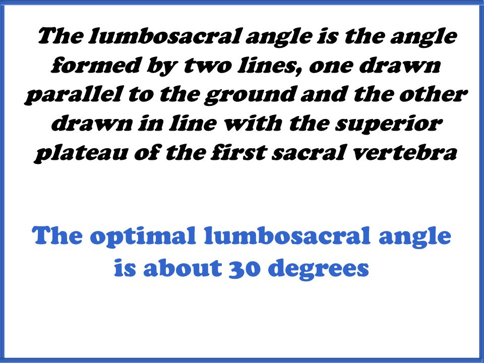 The optimal lumbosacral angle is about 30 degrees