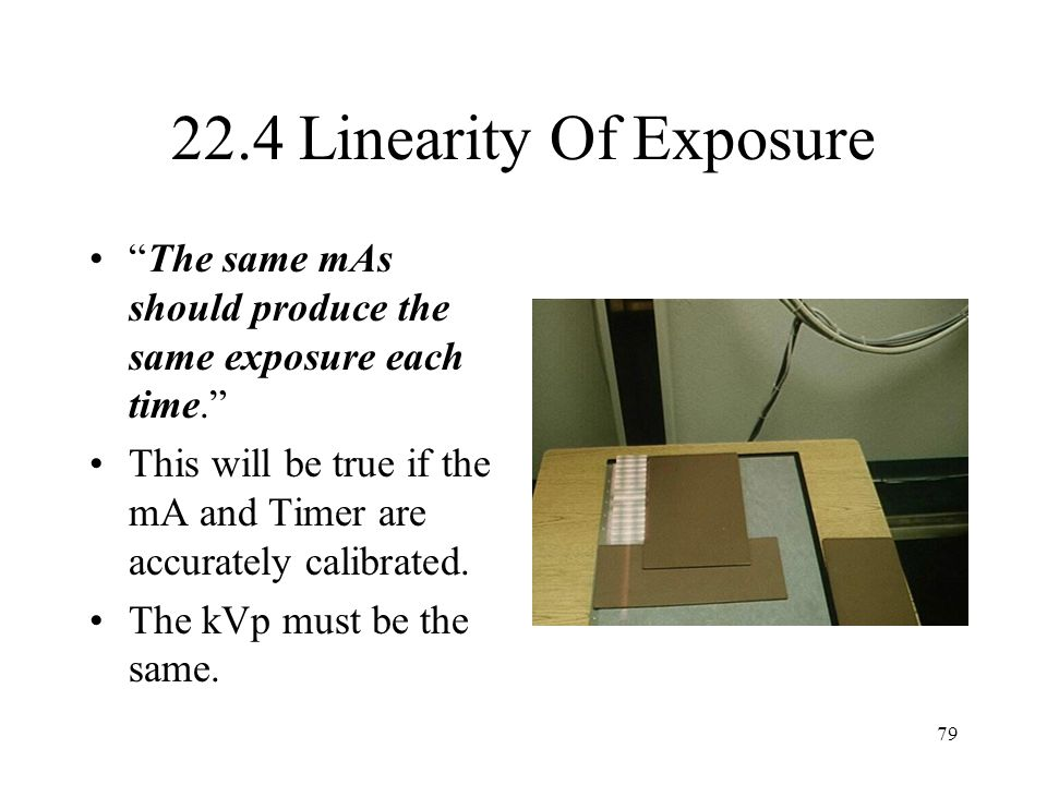 22.4 Linearity Of Exposure The same mAs should produce the same exposure each time.