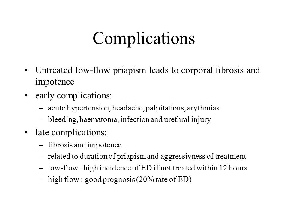 Complications Untreated low-flow priapism leads to corporal fibrosis and impotence. early complications: