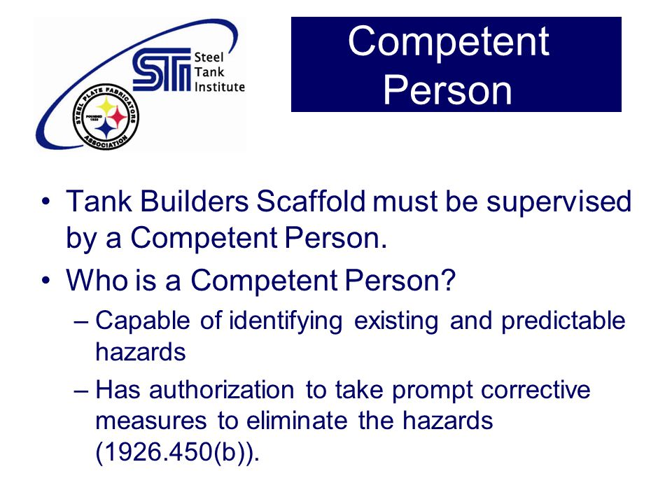 Competent Person Tank Builders Scaffold must be supervised by a Competent Person. Who is a Competent Person