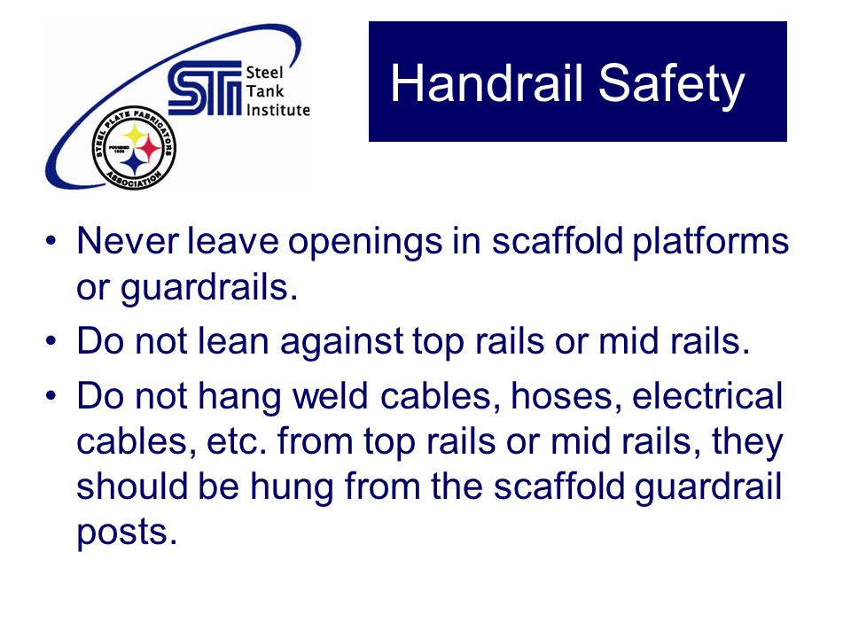 Handrail Safety Never leave openings in scaffold platforms or guardrails. Do not lean against top rails or mid rails.