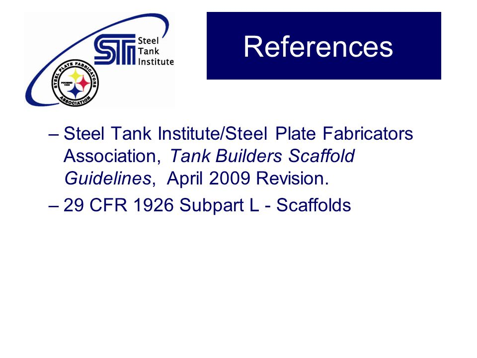 References Steel Tank Institute/Steel Plate Fabricators Association, Tank Builders Scaffold Guidelines, April 2009 Revision.