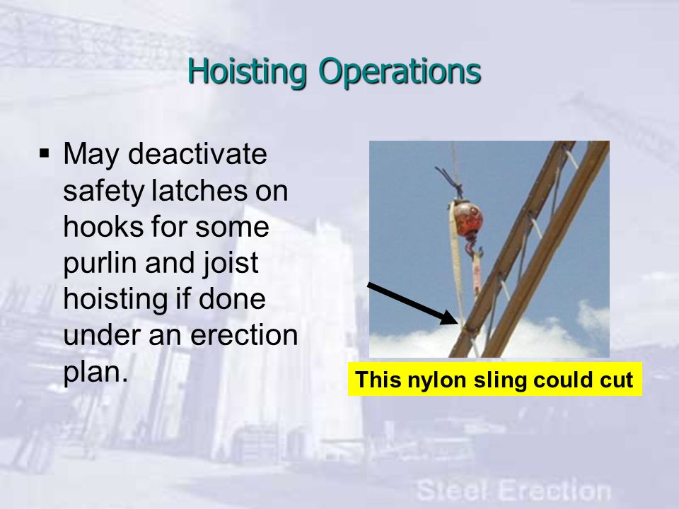 Hoisting Operations May deactivate safety latches on hooks for some purlin and joist hoisting if done under an erection plan.