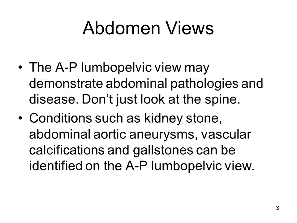 Abdomen Views The A-P lumbopelvic view may demonstrate abdominal pathologies and disease. Don't just look at the spine.