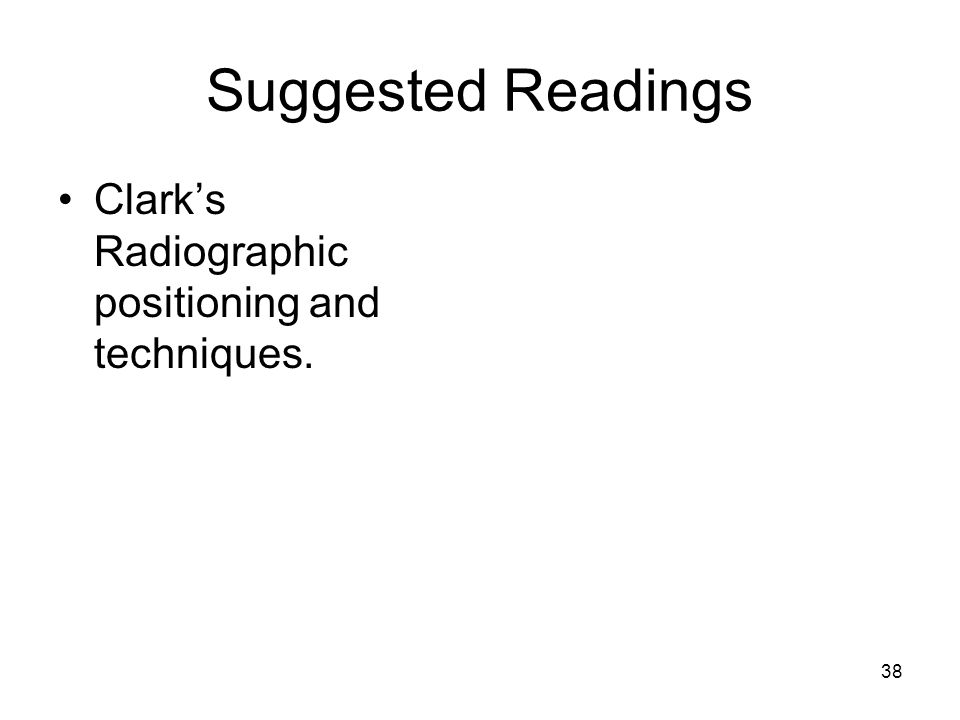 Suggested Readings Clark's Radiographic positioning and techniques.