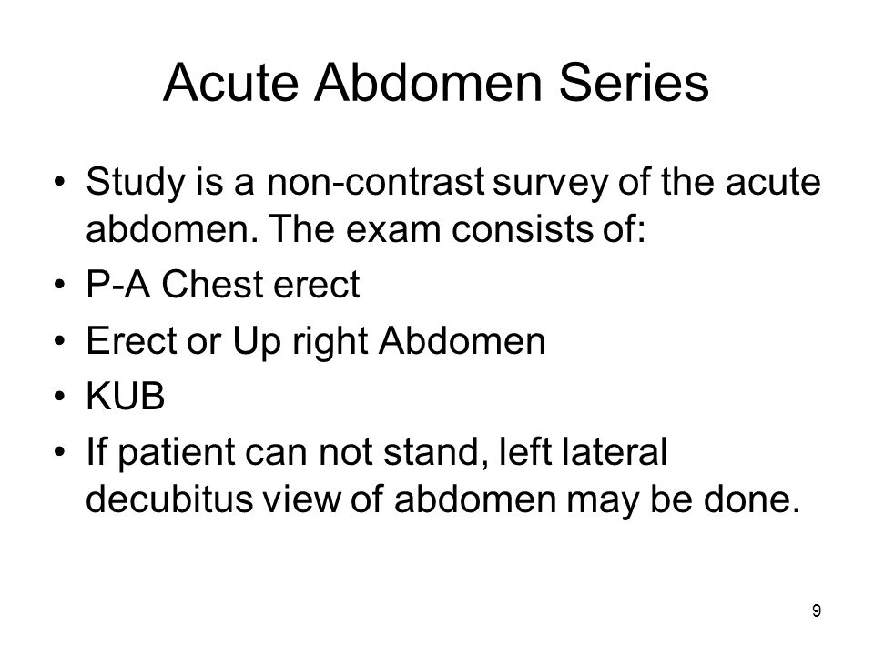 Acute Abdomen Series Study is a non-contrast survey of the acute abdomen. The exam consists of: P-A Chest erect.
