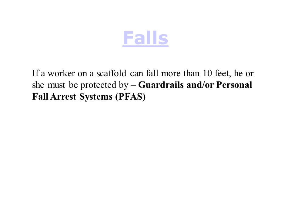 Falls If a worker on a scaffold can fall more than 10 feet, he or she must be protected by – Guardrails and/or Personal Fall Arrest Systems (PFAS)