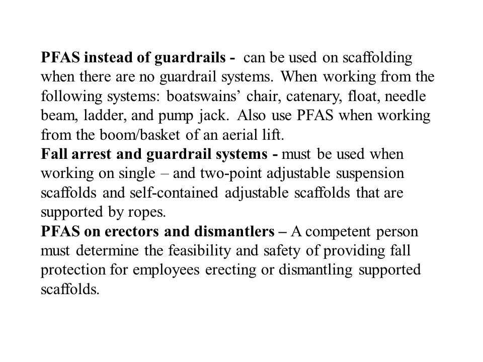 PFAS instead of guardrails - can be used on scaffolding when there are no guardrail systems. When working from the following systems: boatswains' chair, catenary, float, needle beam, ladder, and pump jack. Also use PFAS when working from the boom/basket of an aerial lift.