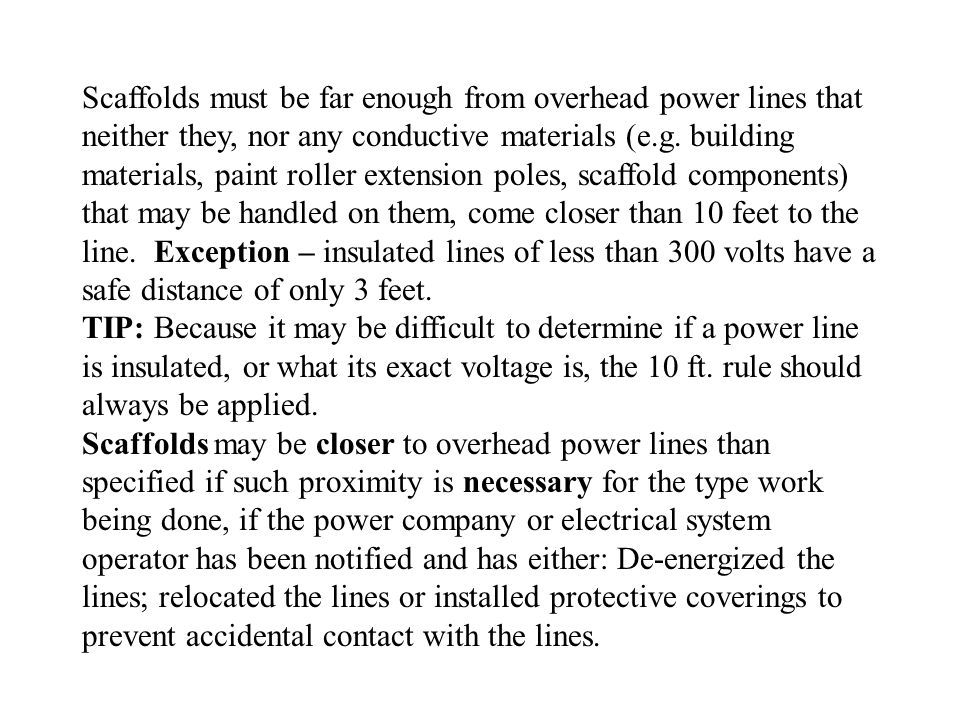 Scaffolds must be far enough from overhead power lines that neither they, nor any conductive materials (e.g. building materials, paint roller extension poles, scaffold components) that may be handled on them, come closer than 10 feet to the line. Exception – insulated lines of less than 300 volts have a safe distance of only 3 feet.