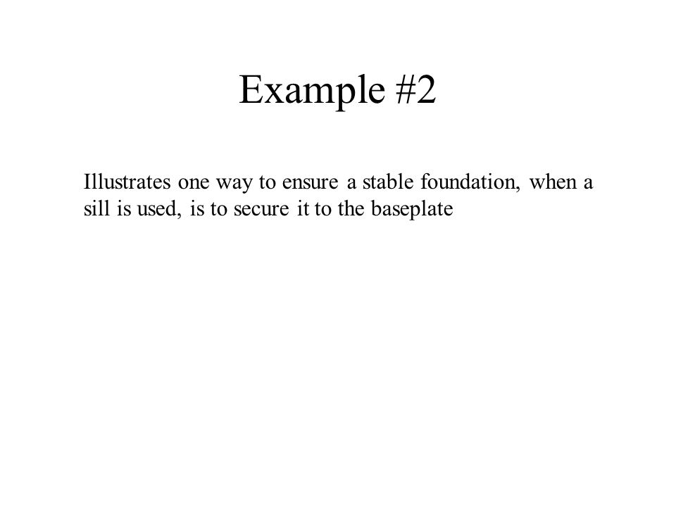 Example #2 Illustrates one way to ensure a stable foundation, when a sill is used, is to secure it to the baseplate.