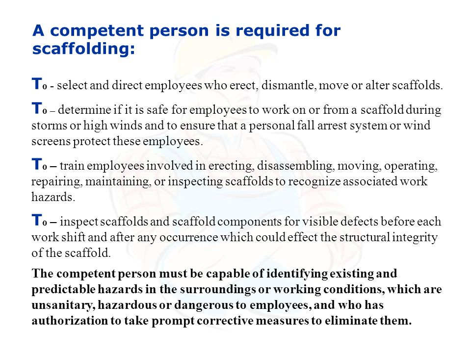A competent person is required for scaffolding: