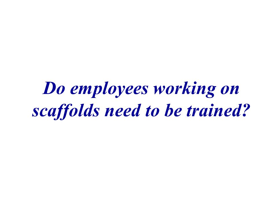 Do employees working on scaffolds need to be trained