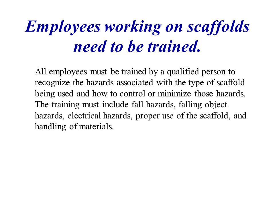 Employees working on scaffolds need to be trained.