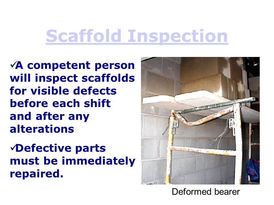 Scaffold Inspection A competent person will inspect scaffolds for visible defects before each shift and after any alterations.