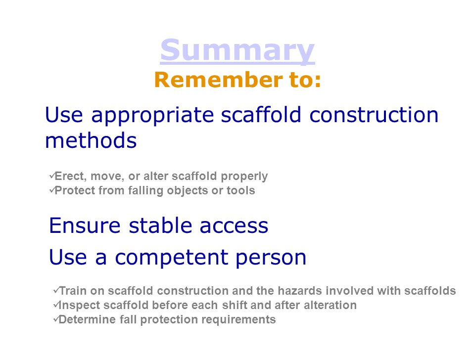 Summary Remember to: Use appropriate scaffold construction methods