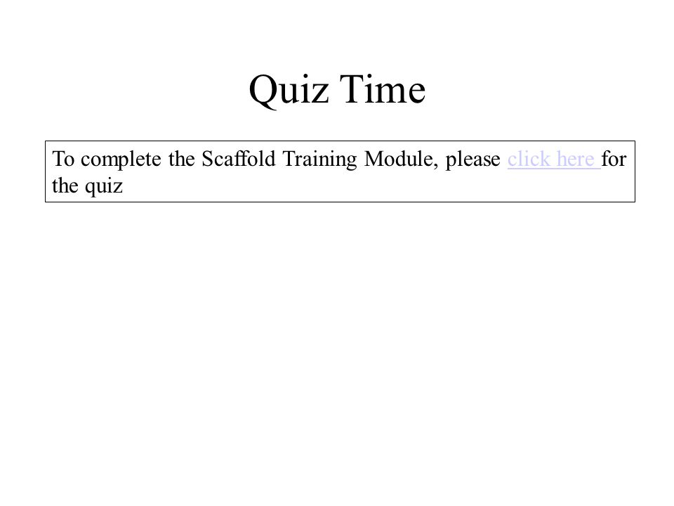 Quiz Time To complete the Scaffold Training Module, please click here for the quiz