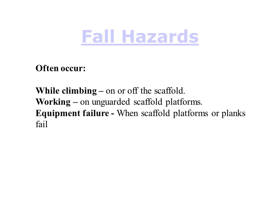 Fall Hazards Often occur: While climbing – on or off the scaffold.