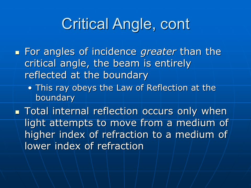Critical Angle, cont For angles of incidence greater than the critical angle, the beam is entirely reflected at the boundary.
