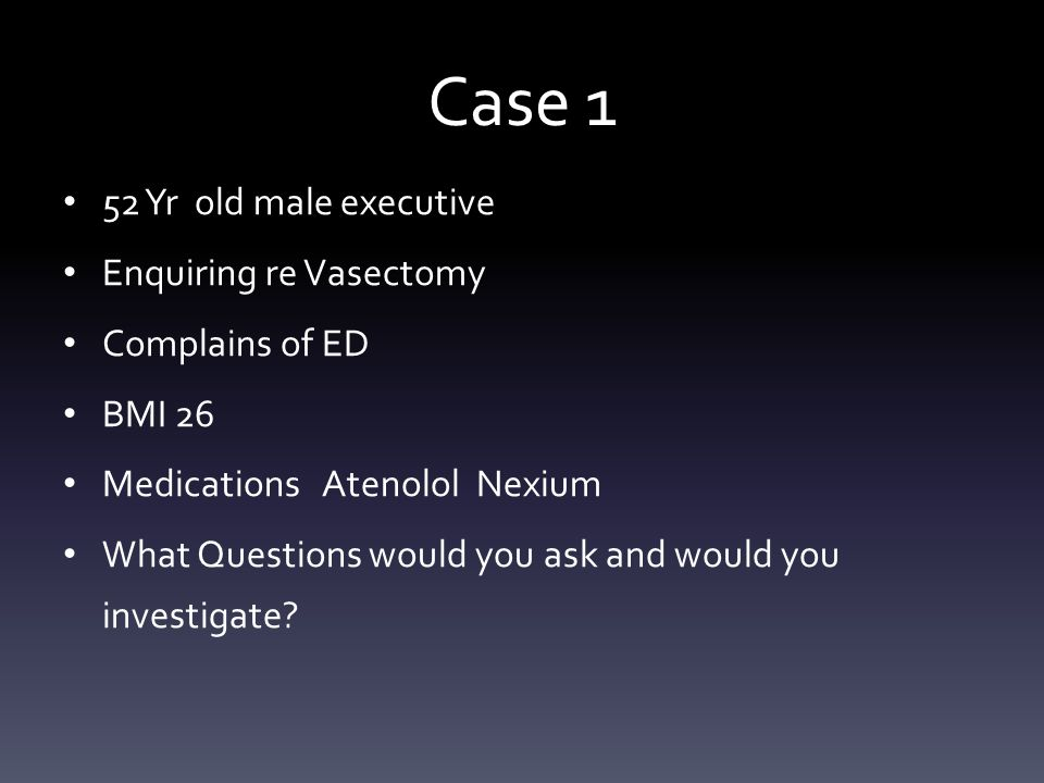 Case 1 52 Yr old male executive Enquiring re Vasectomy Complains of ED