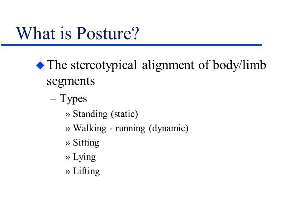 What is Posture The stereotypical alignment of body/limb segments