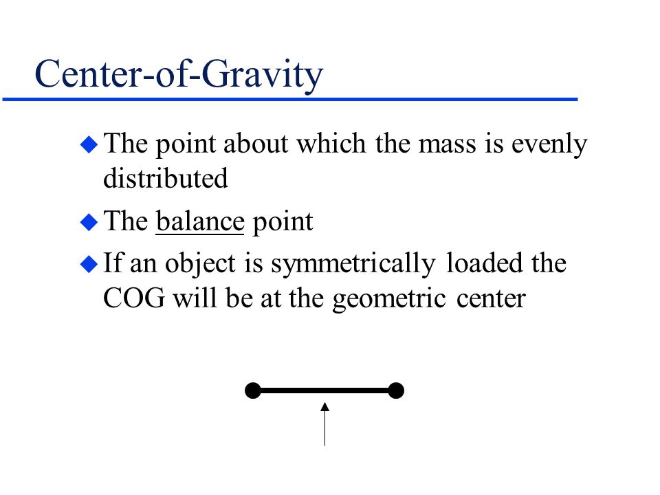 Center-of-Gravity The point about which the mass is evenly distributed