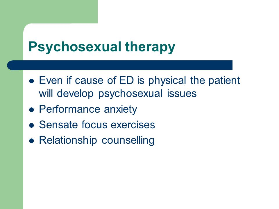 Psychosexual therapy Even if cause of ED is physical the patient will develop psychosexual issues. Performance anxiety.