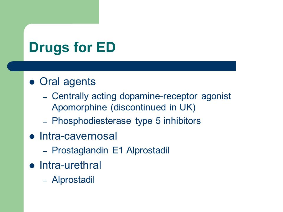 Drugs for ED Oral agents Intra-cavernosal Intra-urethral