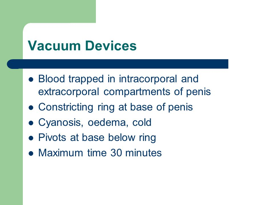 Vacuum Devices Blood trapped in intracorporal and extracorporal compartments of penis. Constricting ring at base of penis.