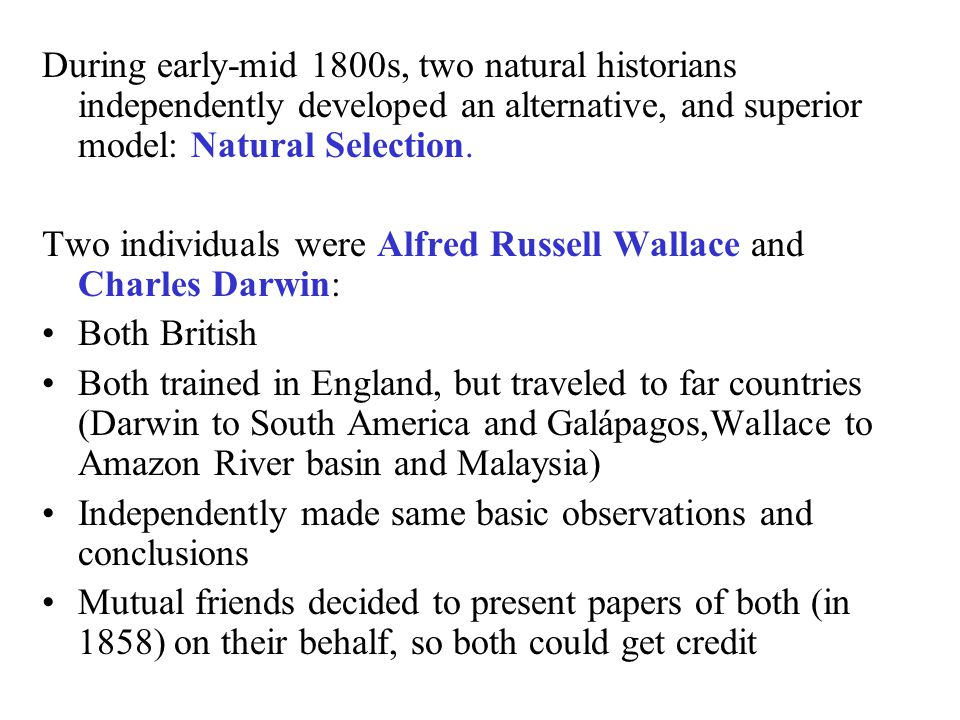 During early-mid 1800s, two natural historians independently developed an alternative, and superior model: Natural Selection.