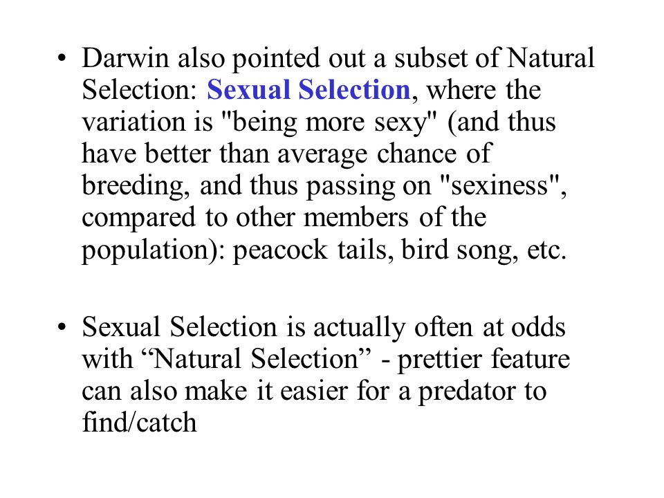 Darwin also pointed out a subset of Natural Selection: Sexual Selection, where the variation is being more sexy (and thus have better than average chance of breeding, and thus passing on sexiness , compared to other members of the population): peacock tails, bird song, etc.