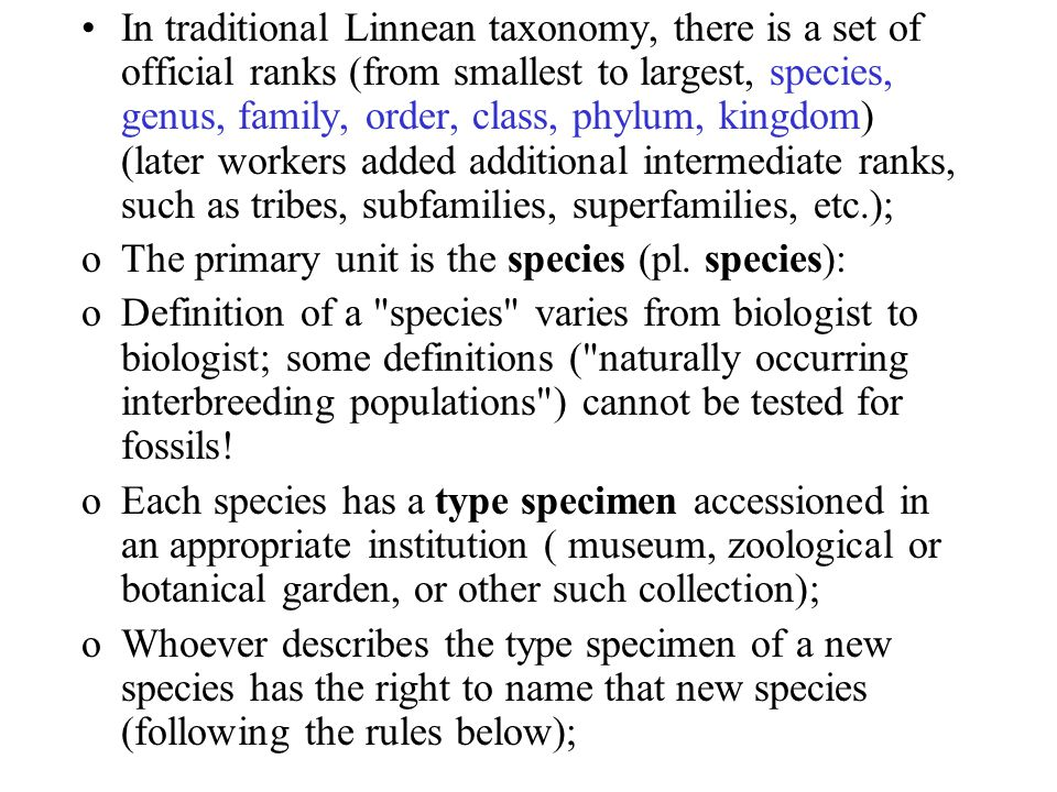 In traditional Linnean taxonomy, there is a set of official ranks (from smallest to largest, species, genus, family, order, class, phylum, kingdom) (later workers added additional intermediate ranks, such as tribes, subfamilies, superfamilies, etc.);