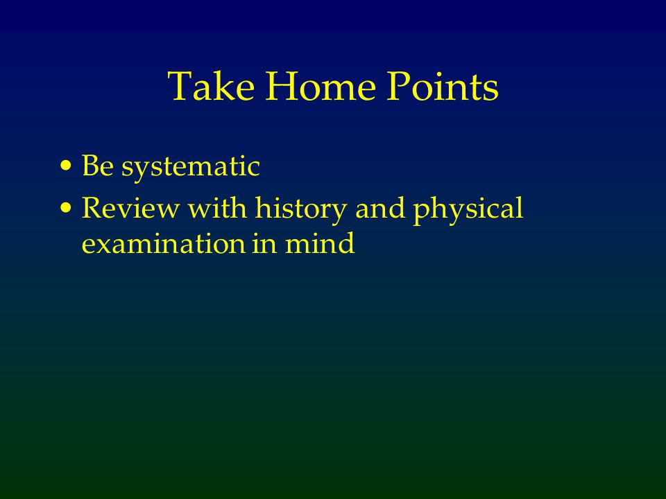 Take Home Points Be systematic