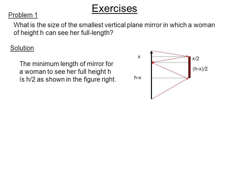 Exercises Problem 1. What is the size of the smallest vertical plane mirror in which a woman. of height h can see her full-length