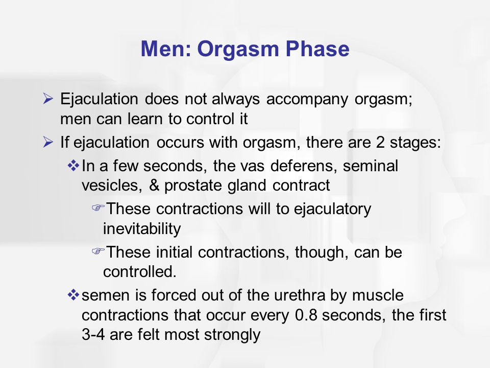 Men: Orgasm Phase Ejaculation does not always accompany orgasm; men can learn to control it. If ejaculation occurs with orgasm, there are 2 stages: