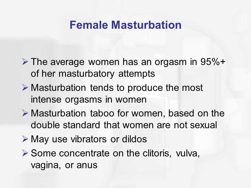 Female Masturbation The average women has an orgasm in 95%+ of her masturbatory attempts.