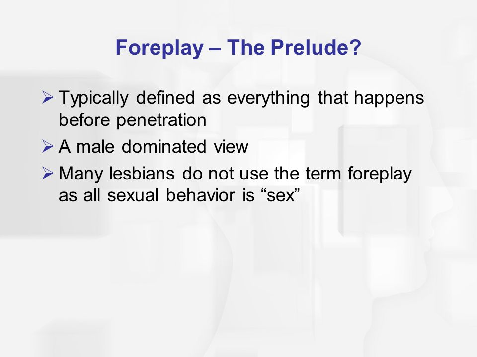 Foreplay – The Prelude Typically defined as everything that happens before penetration. A male dominated view.