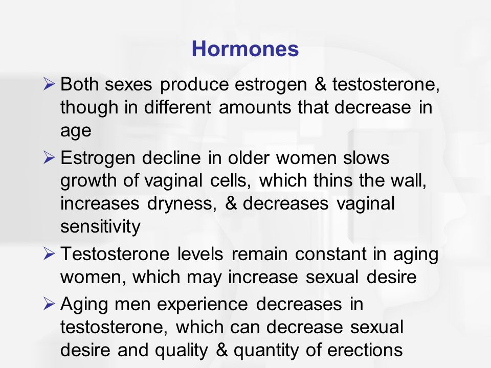 Hormones Both sexes produce estrogen & testosterone, though in different amounts that decrease in age.