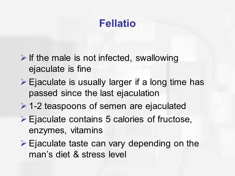Fellatio If the male is not infected, swallowing ejaculate is fine