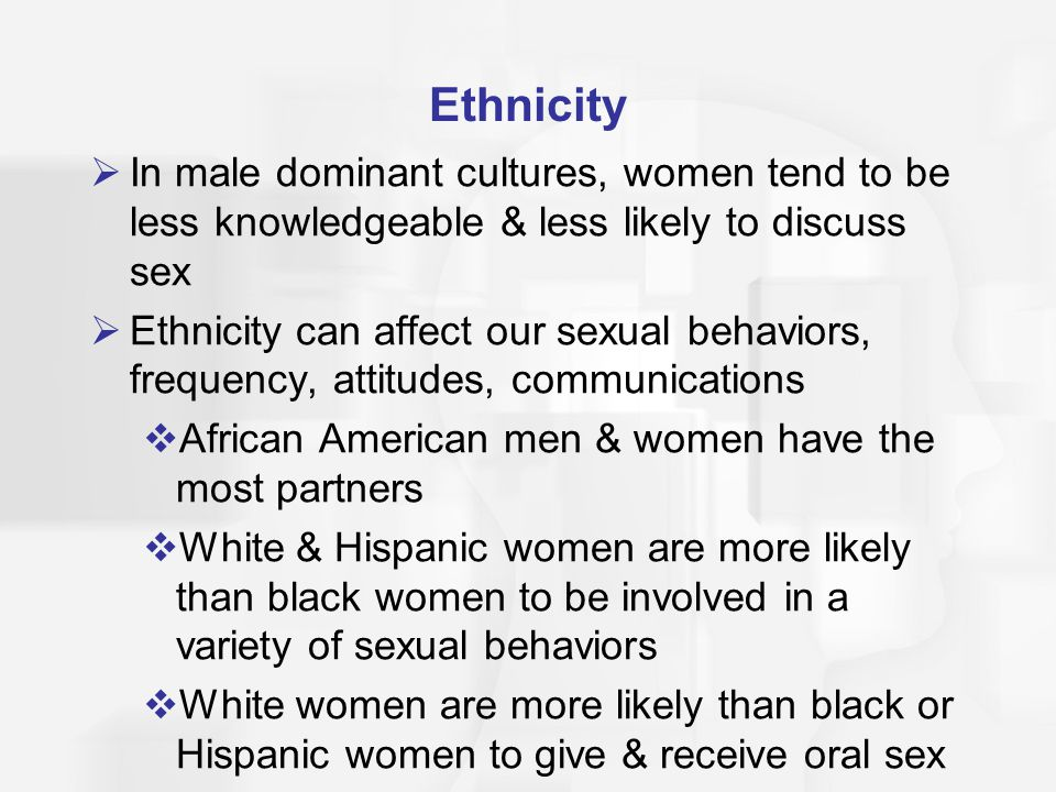 Ethnicity In male dominant cultures, women tend to be less knowledgeable & less likely to discuss sex.
