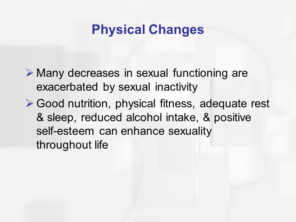 Physical Changes Many decreases in sexual functioning are exacerbated by sexual inactivity.