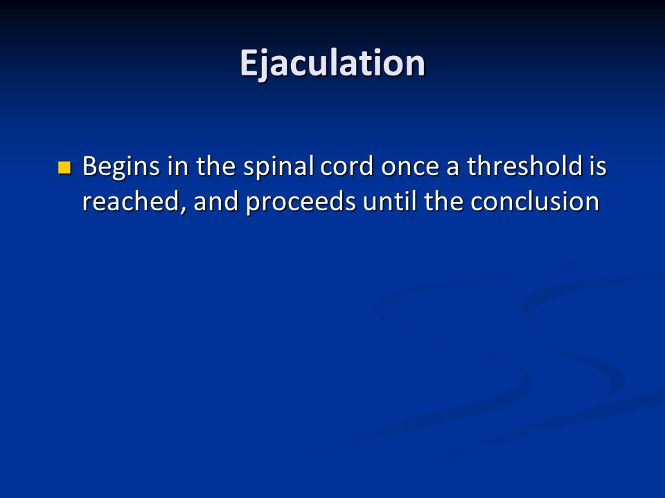 Ejaculation Begins in the spinal cord once a threshold is reached, and proceeds until the conclusion.