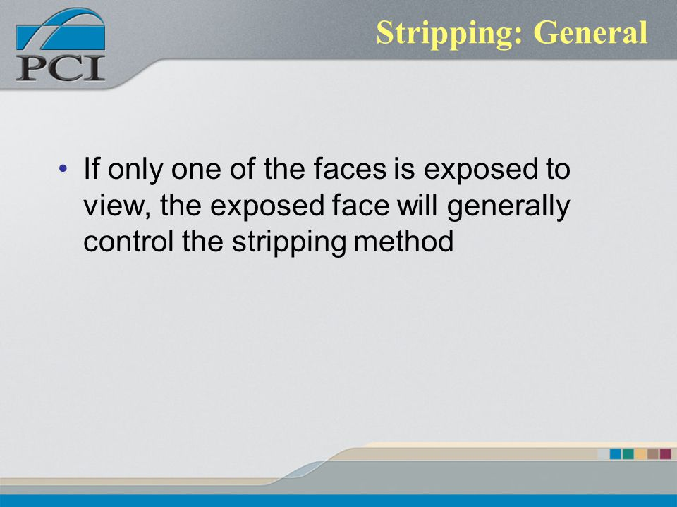 Stripping: General If only one of the faces is exposed to view, the exposed face will generally control the stripping method.