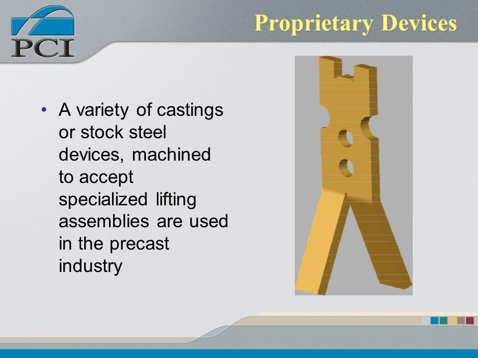Proprietary Devices A variety of castings or stock steel devices, machined to accept specialized lifting assemblies are used in the precast industry.