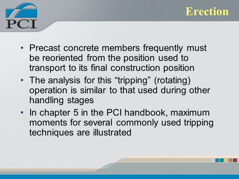 Erection Precast concrete members frequently must be reoriented from the position used to transport to its final construction position.