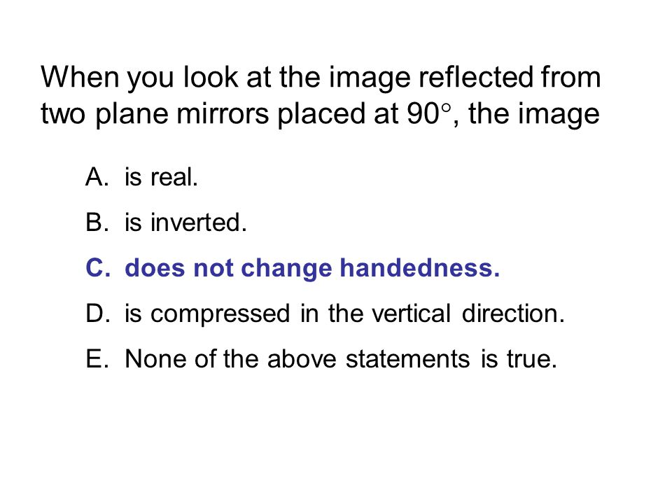 When you look at the image reflected from two plane mirrors placed at 90, the image